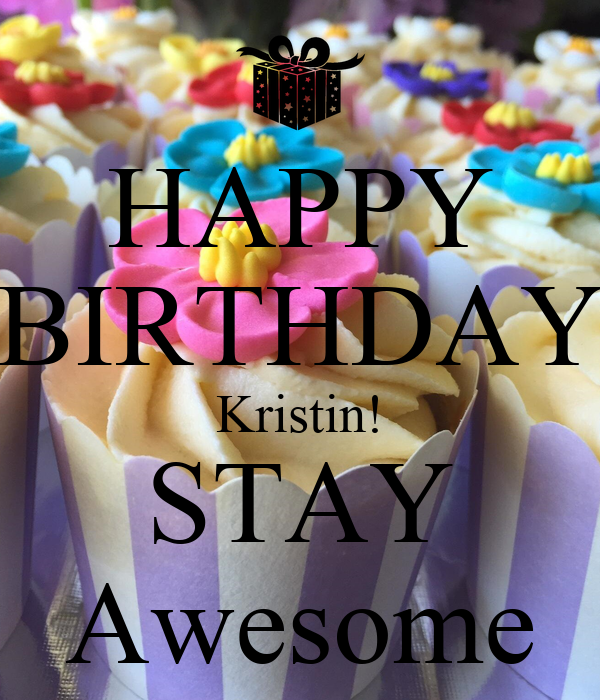 Happy Birthday Kristin Stay Awesome Poster Chris Keep Calm O Matic