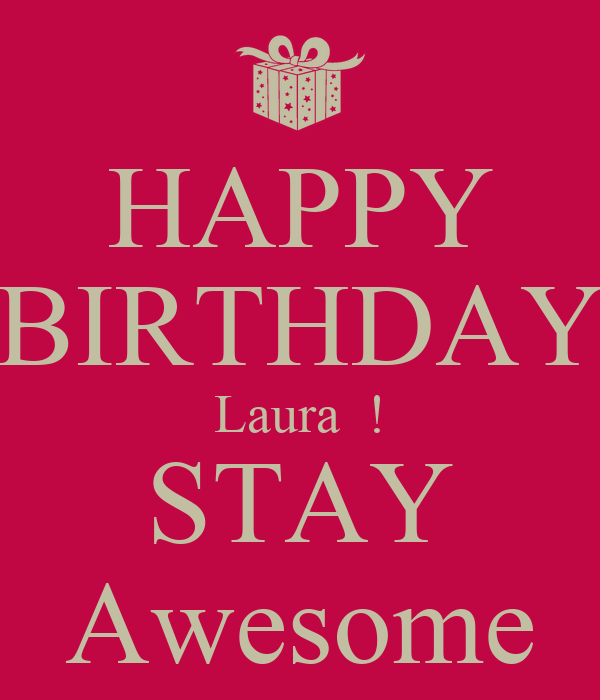 HAPPY BIRTHDAY Laura  ! STAY Awesome
