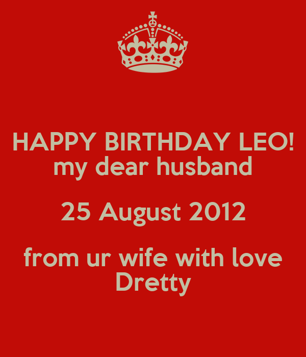HAPPY BIRTHDAY LEO! my dear husband 25 August 2012 from ur wife with love Dretty