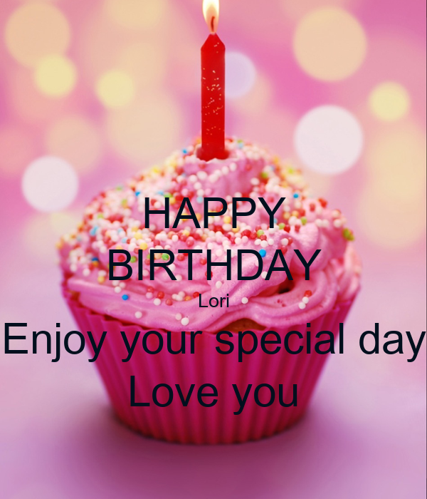 HAPPY BIRTHDAY Lori Enjoy your special day Love you