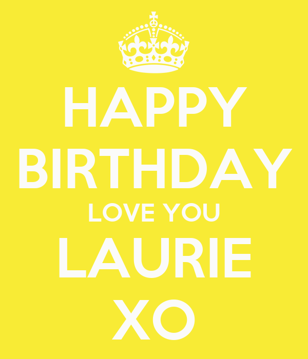 HAPPY BIRTHDAY LOVE YOU LAURIE XO