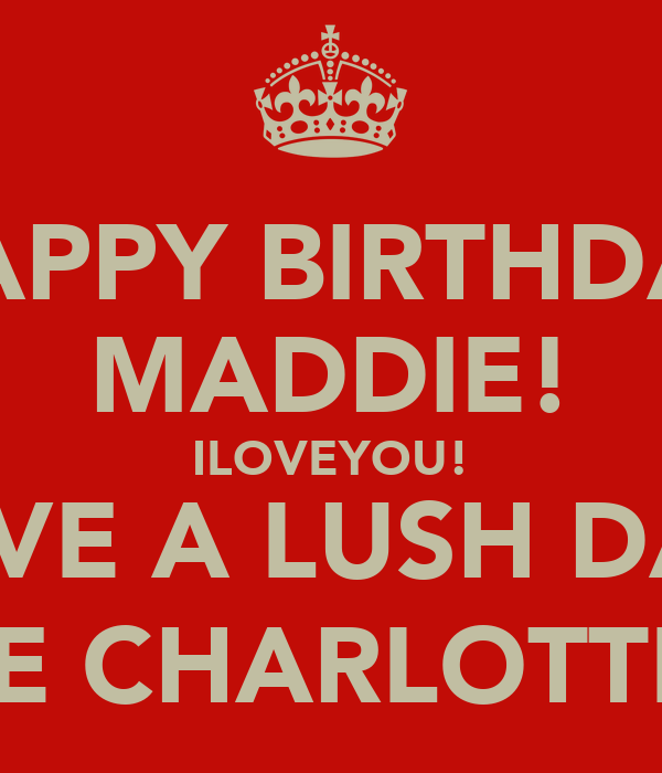 HAPPY BIRTHDAY MADDIE! ILOVEYOU! HAVE A LUSH DAY! LOVE CHARLOTTE:)xx