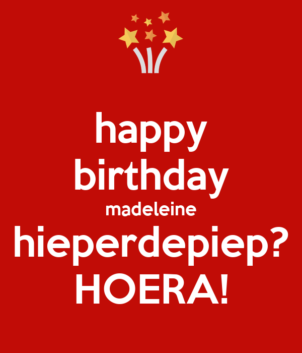 happy birthday madeleine hieperdepiep? HOERA!