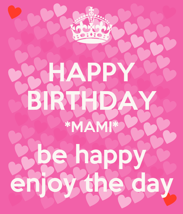 HAPPY BIRTHDAY *MAMI* be happy enjoy the day