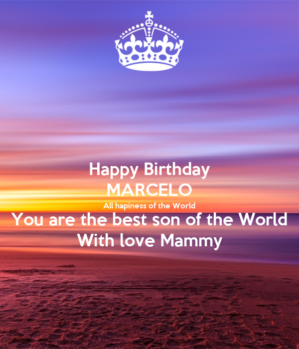 Happy Birthday MARCELO All hapiness of the World You are the best son of the World With love Mammy