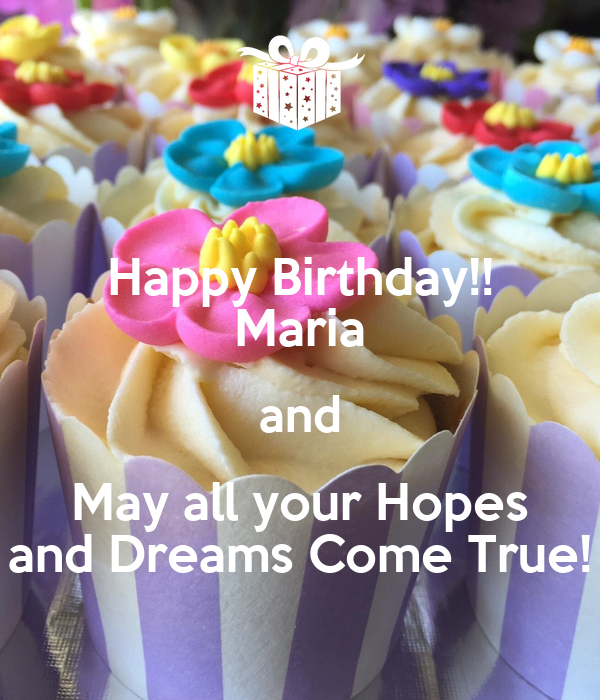 Happy Birthday!! Maria and May all your Hopes and Dreams Come True!