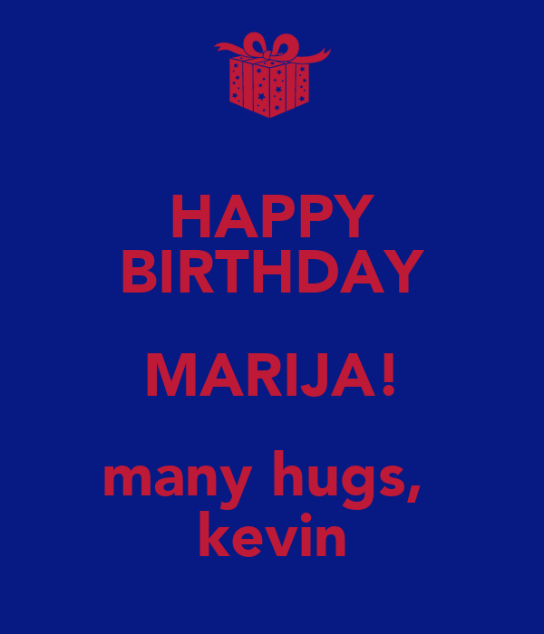 HAPPY BIRTHDAY MARIJA! many hugs,  kevin