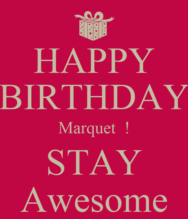 HAPPY BIRTHDAY Marquet  ! STAY Awesome