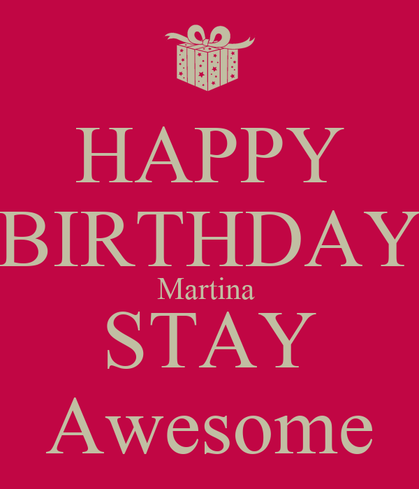HAPPY BIRTHDAY Martina  STAY Awesome