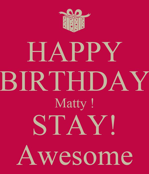 HAPPY BIRTHDAY Matty ! STAY! Awesome
