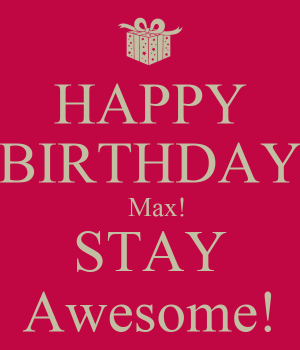 HAPPY BIRTHDAY   Max! STAY Awesome!