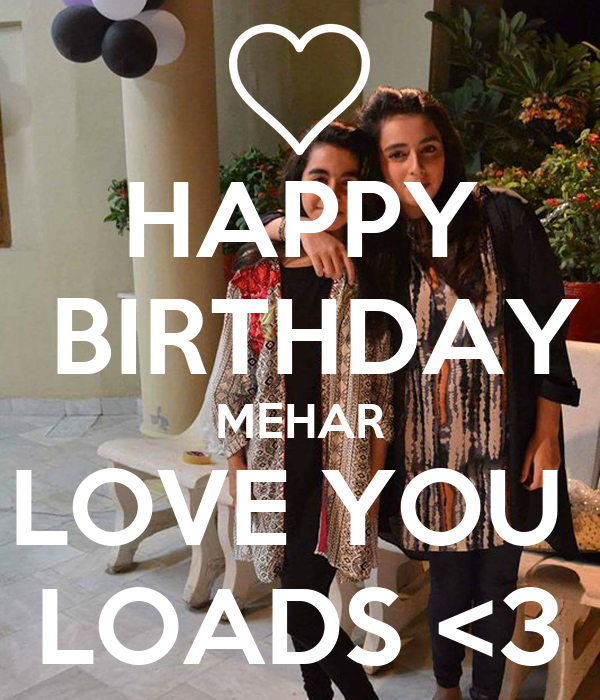 HAPPY  BIRTHDAY MEHAR LOVE YOU  LOADS <3