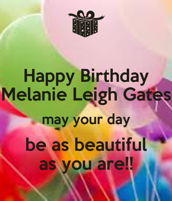 Happy Birthday Melanie Leigh Gates May Your Day Be As Beautiful As
