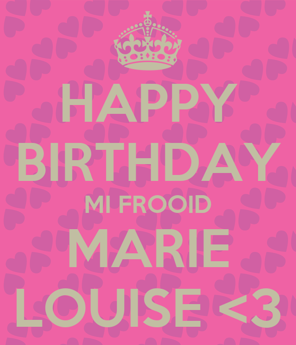 HAPPY BIRTHDAY MI FROOID MARIE LOUISE <3