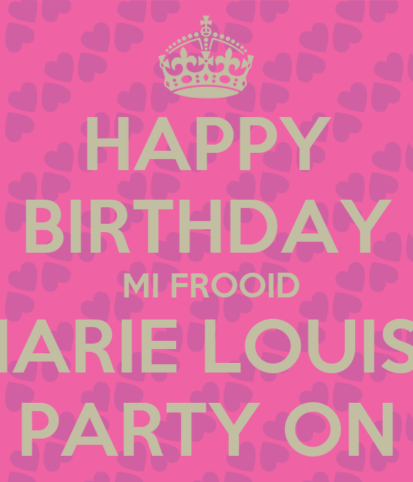 HAPPY BIRTHDAY  MI FROOID MARIE LOUISE PARTY ON