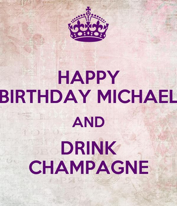 HAPPY BIRTHDAY MICHAEL AND DRINK CHAMPAGNE