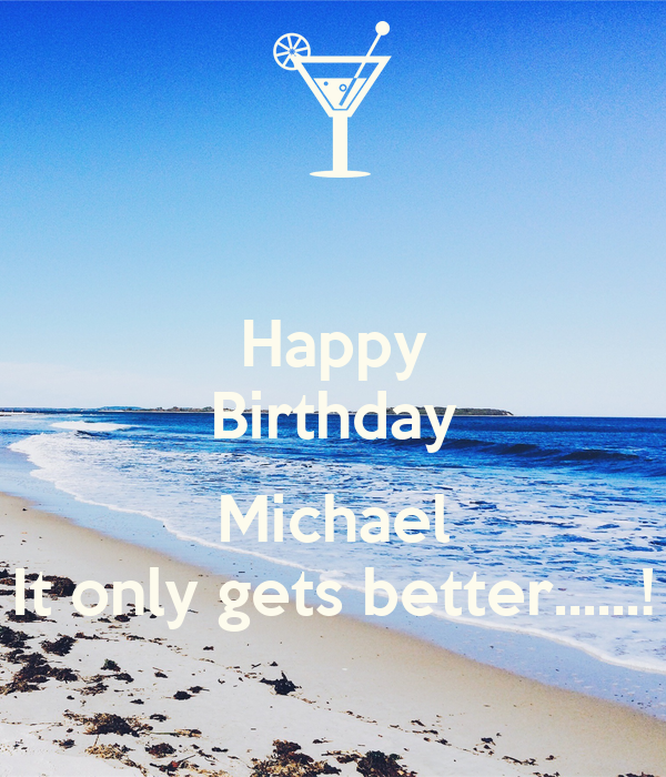 Happy Birthday  Michael It only gets better......!