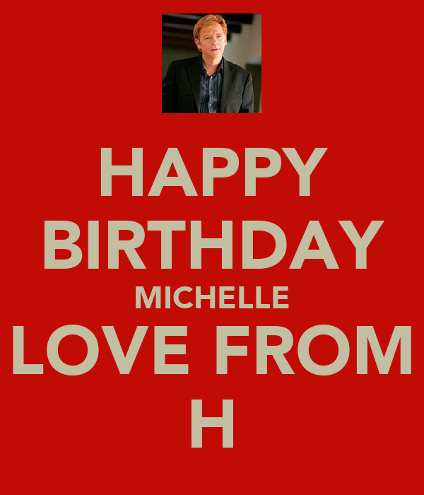 HAPPY BIRTHDAY MICHELLE LOVE FROM H
