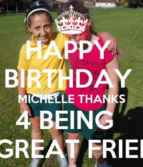 HAPPY  BIRTHDAY  MICHELLE THANKS 4 BEING   A GREAT FRIEND