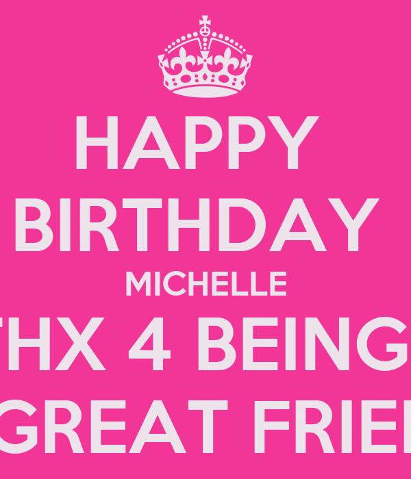HAPPY  BIRTHDAY  MICHELLE THX 4 BEING   A GREAT FRIEND