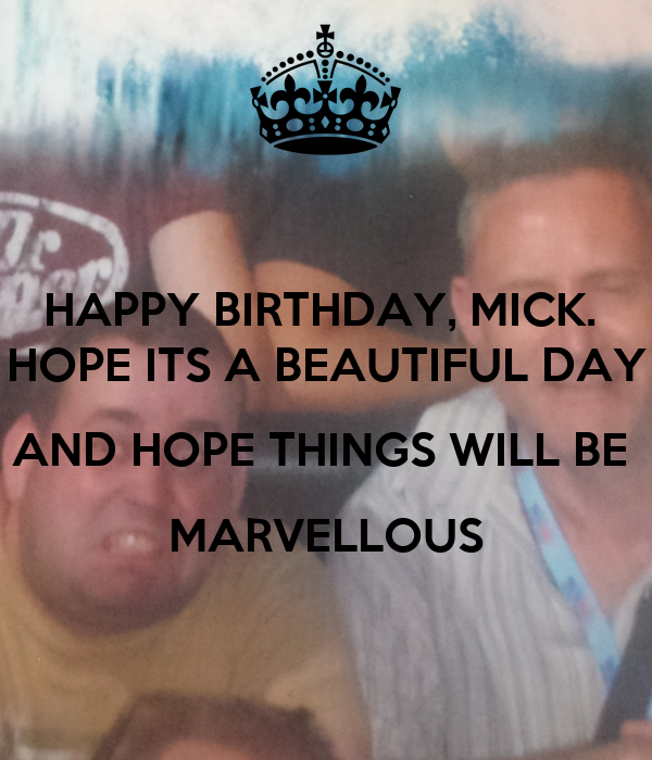 HAPPY BIRTHDAY, MICK.  HOPE ITS A BEAUTIFUL DAY AND HOPE THINGS WILL BE  MARVELLOUS