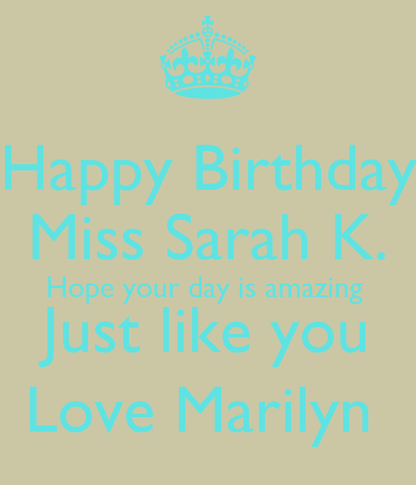 Happy Birthday  Miss Sarah K. Hope your day is amazing  Just like you Love Marilyn
