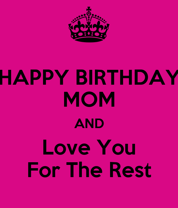 HAPPY BIRTHDAY MOM AND Love You For The Rest