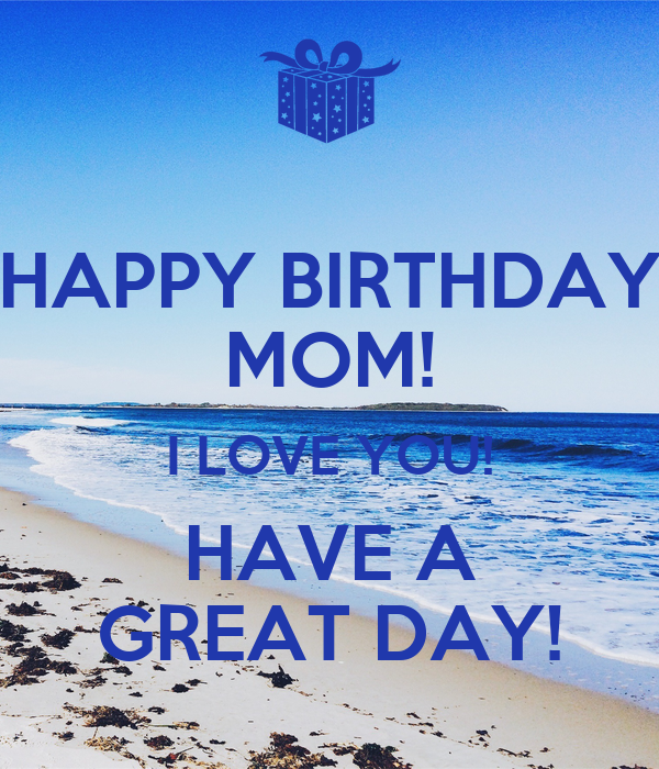 HAPPY BIRTHDAY MOM! I LOVE YOU! HAVE A GREAT DAY!