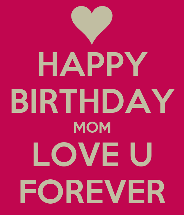 HAPPY BIRTHDAY MOM LOVE U FOREVER
