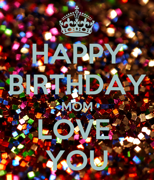 HAPPY BIRTHDAY MOM LOVE  YOU
