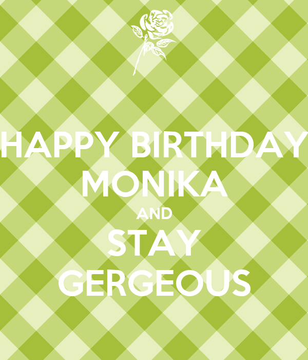 HAPPY BIRTHDAY MONIKA AND STAY GERGEOUS