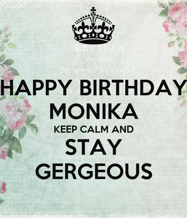 HAPPY BIRTHDAY MONIKA KEEP CALM AND STAY GERGEOUS