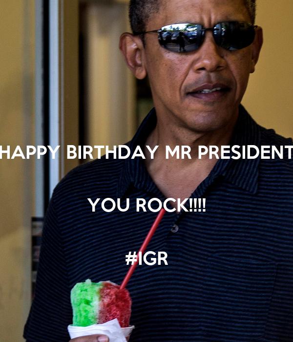 HAPPY BIRTHDAY MR PRESIDENT  YOU ROCK!!!!  #IGR
