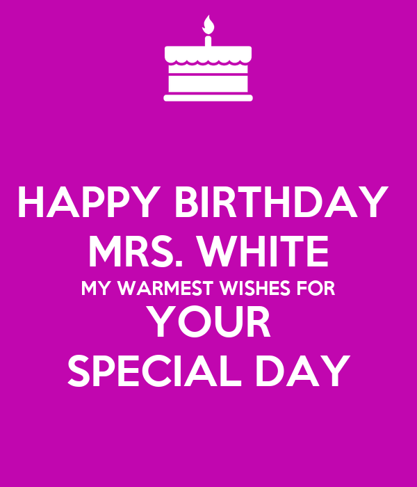 HAPPY BIRTHDAY  MRS. WHITE MY WARMEST WISHES FOR YOUR SPECIAL DAY