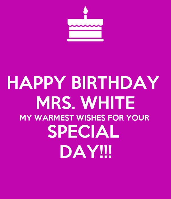 HAPPY BIRTHDAY  MRS. WHITE MY WARMEST WISHES FOR YOUR  SPECIAL  DAY!!!