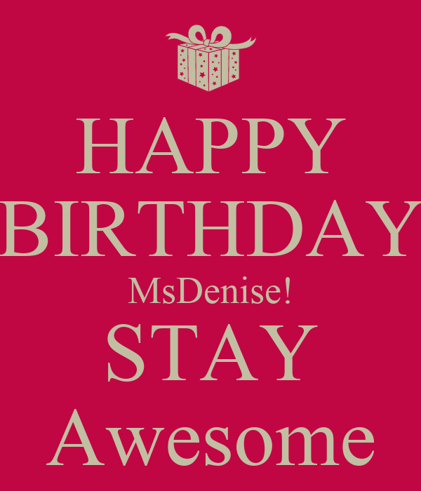 HAPPY BIRTHDAY MsDenise! STAY Awesome