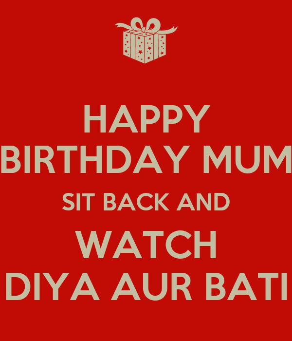 HAPPY BIRTHDAY MUM SIT BACK AND WATCH DIYA AUR BATI