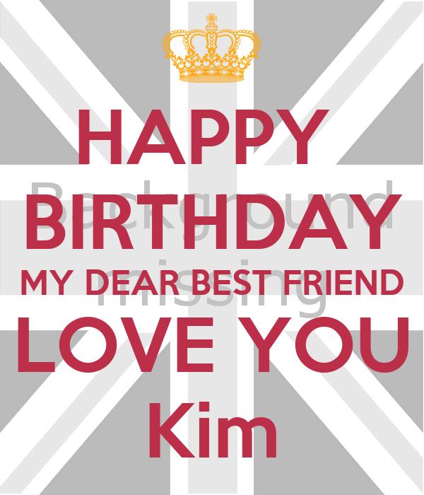 HAPPY  BIRTHDAY MY DEAR BEST FRIEND LOVE YOU Kim