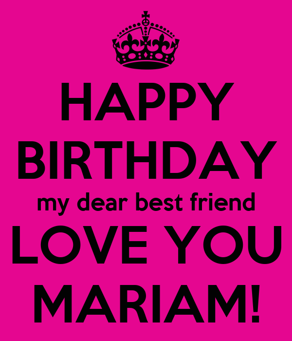 HAPPY BIRTHDAY my dear best friend LOVE YOU MARIAM!
