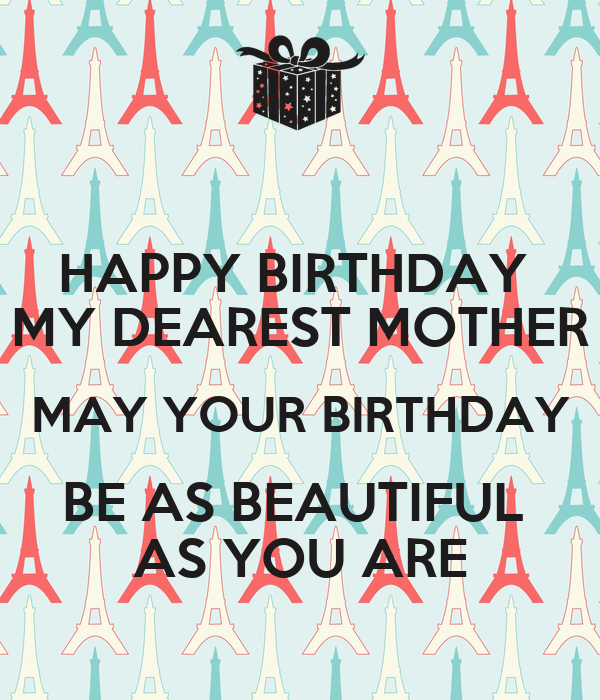happy birthday my dearest mother may your birthday be as beautiful as you are