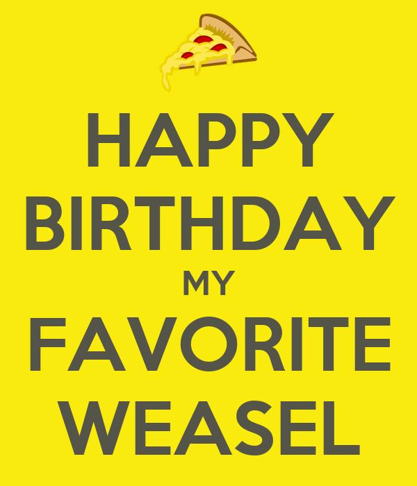 HAPPY BIRTHDAY MY FAVORITE WEASEL