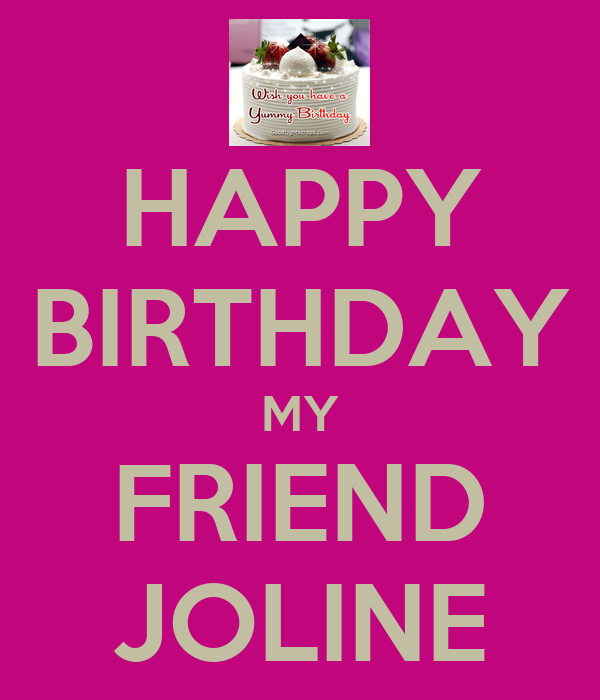HAPPY BIRTHDAY MY FRIEND JOLINE