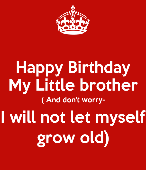 Happy Birthday My Little brother ( And don't worry- I will not let myself grow old)