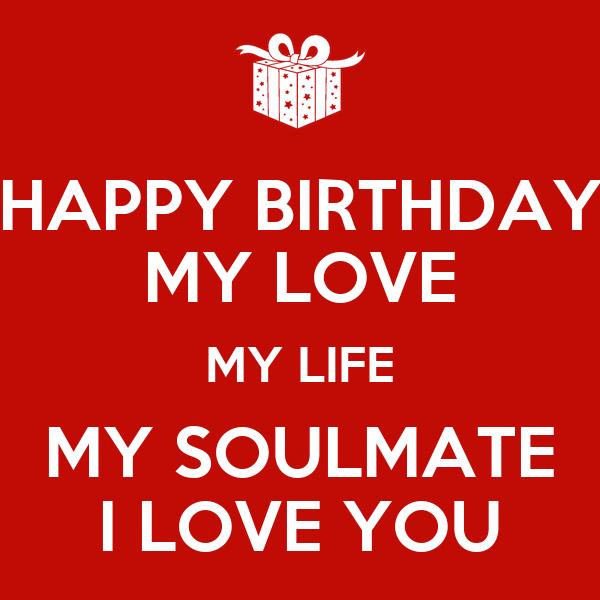 HAPPY BIRTHDAY MY LOVE MY LIFE MY SOULMATE I LOVE YOU