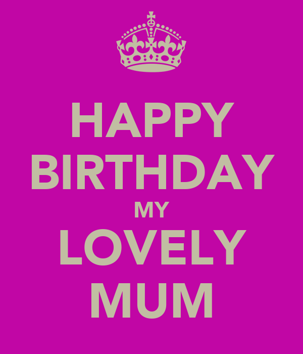 HAPPY BIRTHDAY MY LOVELY MUM