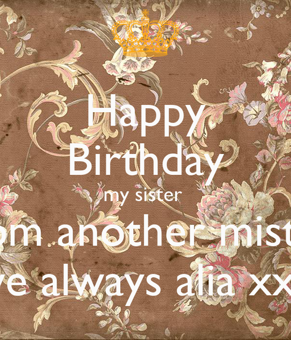 Happy Birthday My Sister From Another Mister Love Always Alia Xxxx