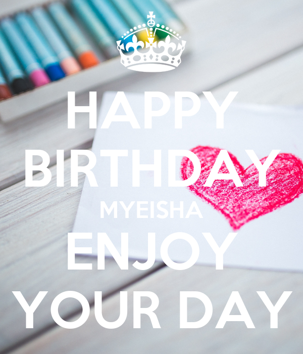 HAPPY BIRTHDAY MYEISHA ENJOY YOUR DAY