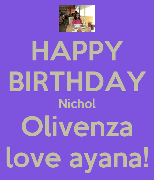 HAPPY BIRTHDAY Nichol Olivenza love ayana!