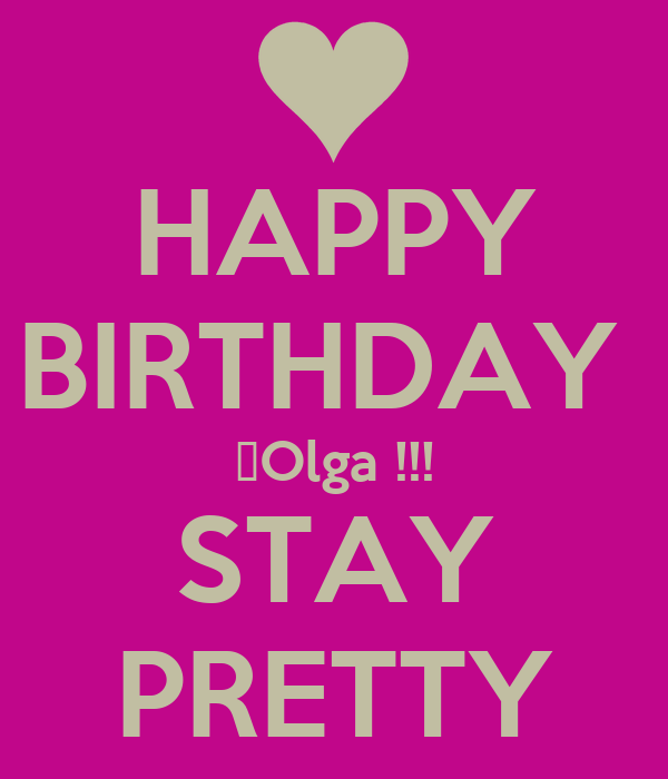 HAPPY BIRTHDAY  Olga !!! STAY PRETTY