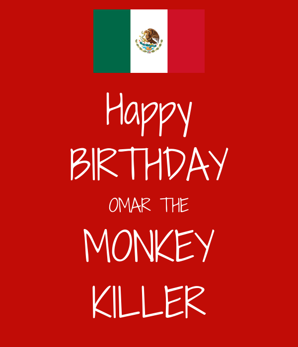 Happy BIRTHDAY OMAR THE MONKEY KILLER